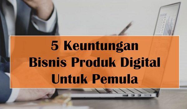 Keuntungan Bisnis Produk Digital Untuk Pemula