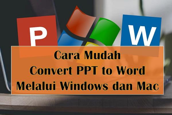 Cara Mudah Convert PPT to Word Melalui Windows dan Mac